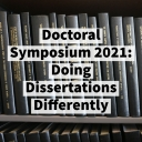 Doctoral Symposium 2021: Doing Dissertations Differently