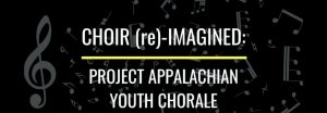 Choir (re)-Imagined: Project Appalachian Youth Chorale