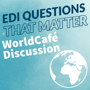 World Cafe Discussion EDI Questions That Matter